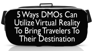 5 Ways DMOs Can Utilize Virtual Reality To Bring Travelers To Their Destination